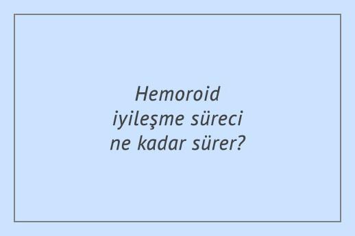 Hemoroid iyileşme süreci ne kadar sürer?