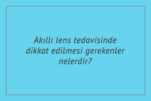 Akıllı lens tedavisinde dikkat edilmesi gerekenler nelerdir?