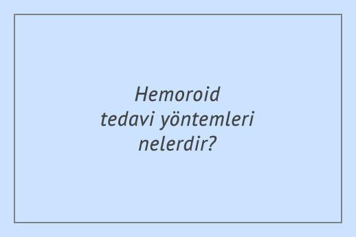Hemoroid tedavi yöntemleri nelerdir?