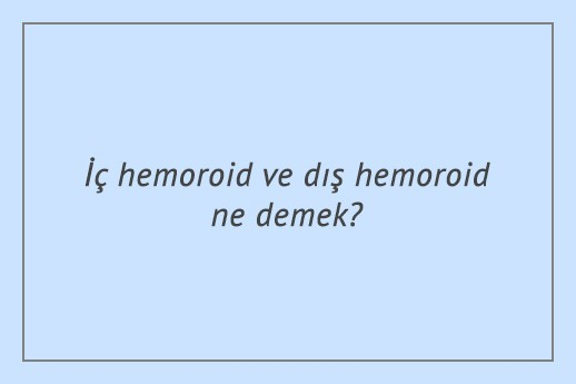İç hemoroid ve dış hemoroid ne demek?