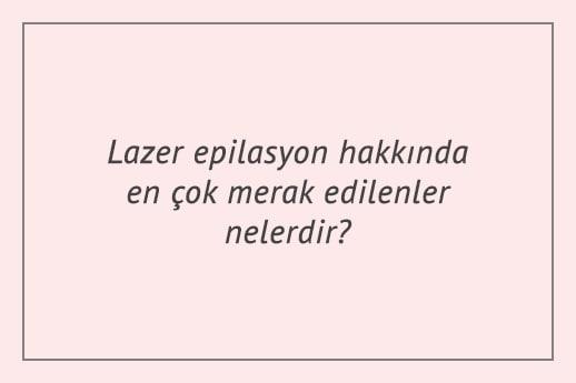 Lazer epilasyon hakkında en çok merak edilenler nelerdir?