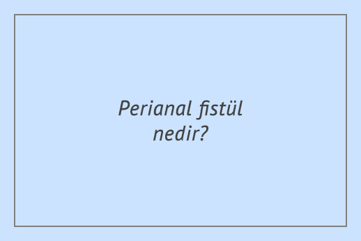 Perianal fistül nedir?