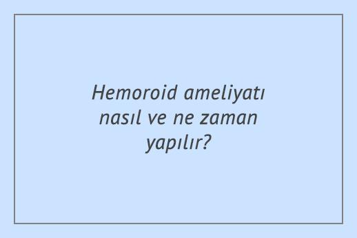 Hemoroid ameliyatı nasıl ve ne zaman yapılır?