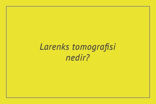 Larenks tomografisi nedir?