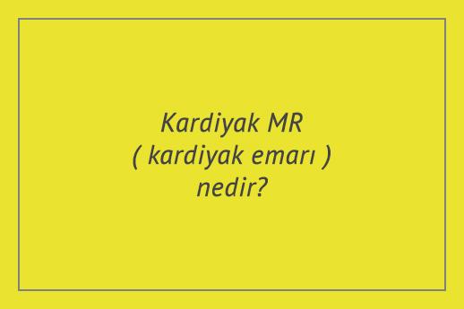 Kardiyak MR (kardiyak emarı) nedir?