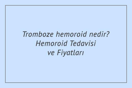 Tromboze hemoroid nedir? Hemoroid Tedavisi ve Fiyatları