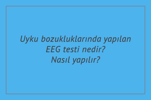 Uyku bozukluklarında yapılan EEG testi nedir? Nasıl yapılır?