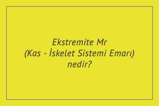 Ekstremite Mr (Kas - İskelet Sistemi Emarı) nedir?