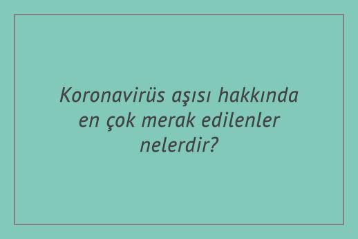 Koronavirüs aşısı hakkında en çok merak edilenler nelerdir?