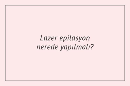 Lazer epilasyon nerede yapılmalı?