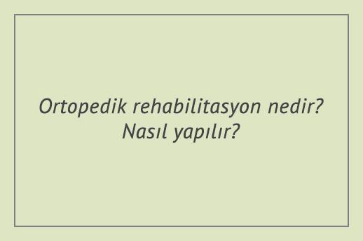 Ortopedik rehabilitasyon nedir? Nasıl yapılır?