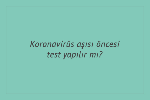 Koronavirüs aşısı öncesi test yapılır mı?