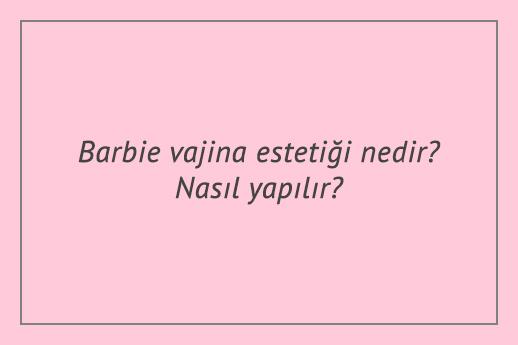 Barbie vajina estetiği nedir? Nasıl yapılır?