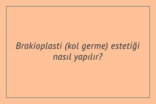 Brakioplasti (kol germe) estetiği nasıl yapılır?