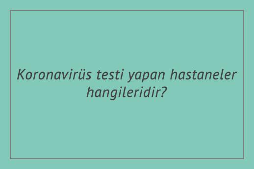 Koronavirüs testi yapan hastaneler hangileridir?