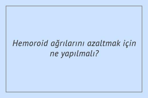 Hemoroid ağrılarını azaltmak için ne yapılmalı?